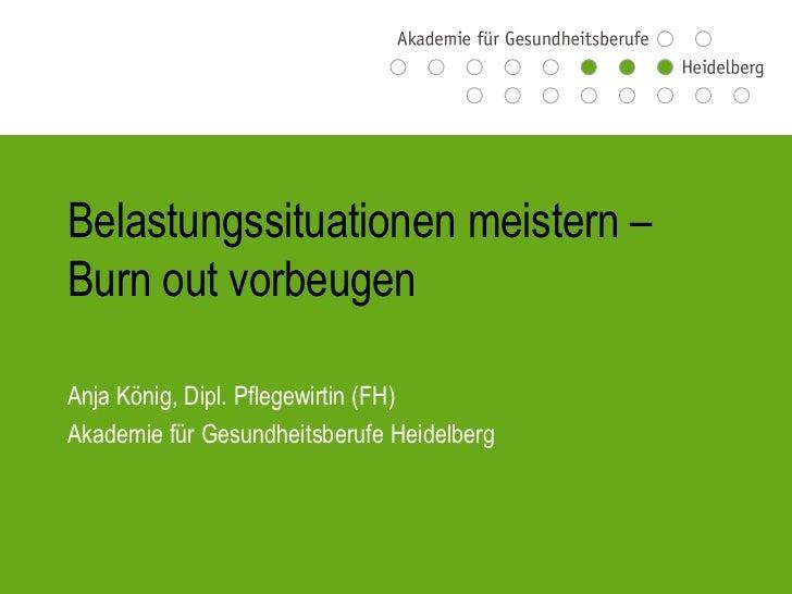 Belastungssituationen meistern –Burn out vorbeugenAnja König, Dipl. Pflegewirtin (FH)Akademie für Gesundheitsberufe Heidel...