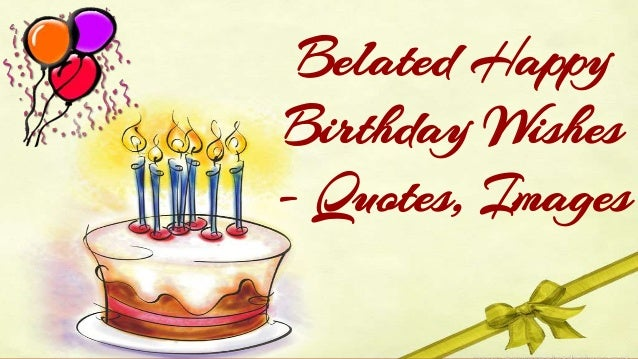 Belated Anniversary Wishes Quotes: Belated Happy Birthday Wishes