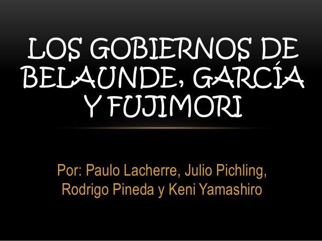 LOS GOBIERNOS DE BELAUNDE, GARCÍA Y FUJIMORI Por: Paulo Lacherre, Julio Pichling, Rodrigo Pineda y Keni Yamashiro