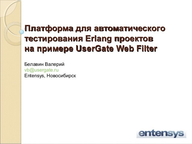 Платформа для автоматическоготестирования Erlang проектовна примере UserGate Web FilterБелавин Валерийvb@usergate.ruEntens...