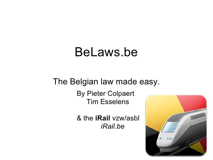 BeLaws.beThe Belgian law made easy.     By Pieter Colpaert        Tim Esselens     & the iRail vzw/asbl             iRail.be