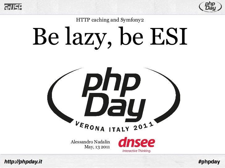 HTTP caching and Symfony2Be lazy, be ESI   Alessandro Nadalin         May, 13 2011
