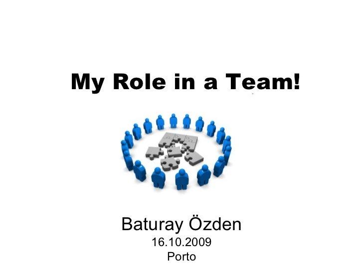 My Role in a Team! Baturay Özden 16.10.2009 Porto