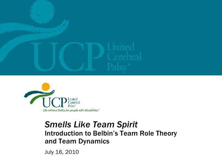 Smells Like Team Spirit Introduction to Belbin's Team Role Theory and Team Dynamics July 16, 2010