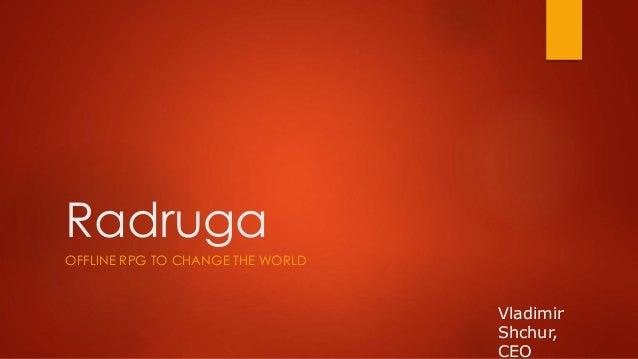 Radruga  OFFLINE RPG TO CHANGE THE WORLD  Vladimir  Shchur,  CEO
