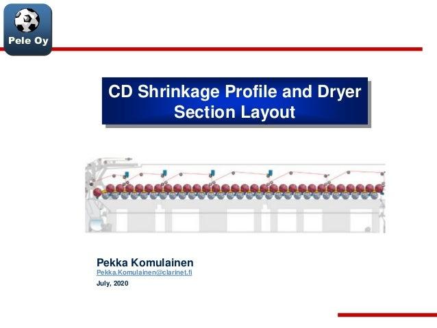 Pele Oy CD Shrinkage Profile and Dryer Section Layout Pekka Komulainen Pekka.Komulainen@clarinet.fi July, 2020