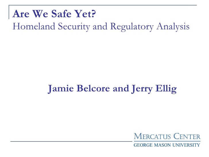 Are We Safe Yet? Homeland Security and Regulatory Analysis   Jamie Belcore and Jerry Ellig