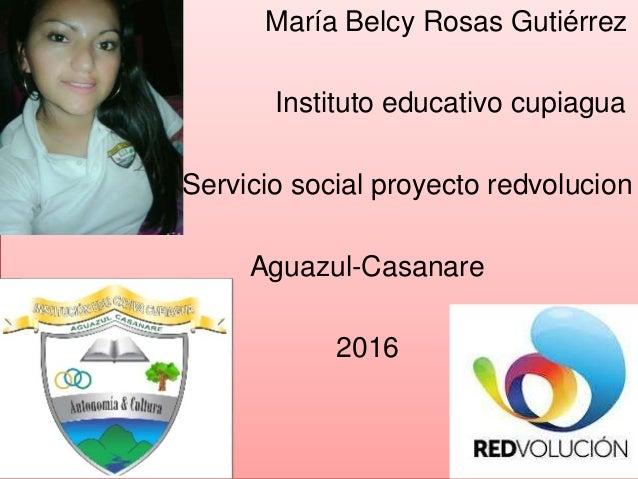 María Belcy Rosas Gutiérrez Instituto educativo cupiagua Servicio social proyecto redvolucion Aguazul-Casanare 2016
