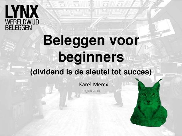 Beleggen voor beginners Karel Mercx 10 juni 2014 (dividend is de sleutel tot succes)
