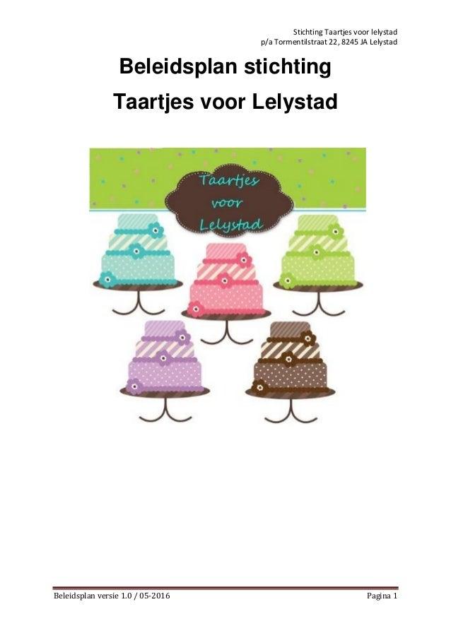 Stichting Taartjes voor lelystad p/a Tormentilstraat 22, 8245 JA Lelystad Beleidsplan versie 1.0 / 05-2016 Pagina 1 Beleid...