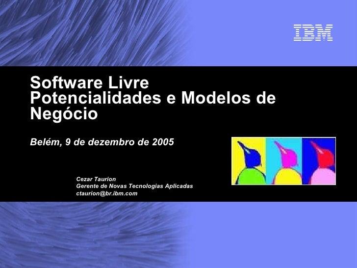 Software Livre Potencialidades e Modelos de Negócio Belém, 9 de dezembro de 2005 Cezar Taurion Gerente de Novas Tecnologia...