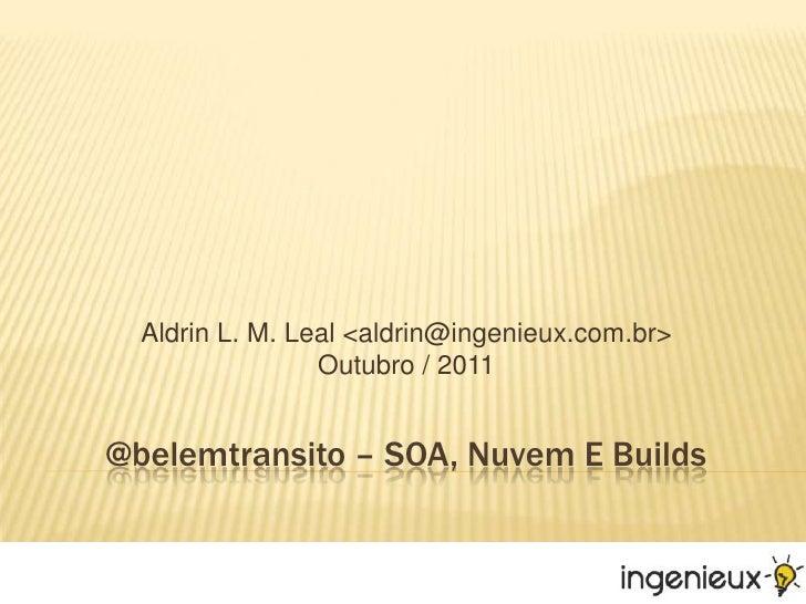 @belemtransito – SOA, Nuvem E Builds<br />Aldrin L. M. Leal <aldrin@ingenieux.com.br>Outubro / 2011<br />