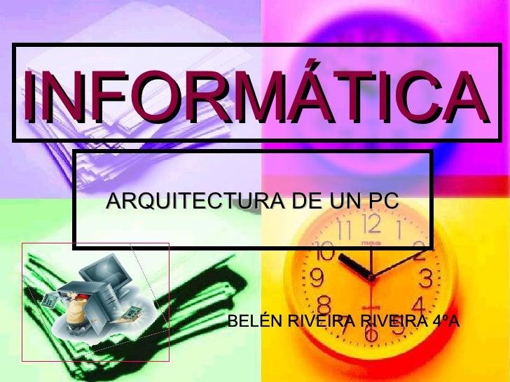 INFORMÁTICA ARQUITECTURA DE UN PC BELÉN RIVEIRA RIVEIRA 4ºA BELÉN RIVEIRA RIVEIRA 4ºA