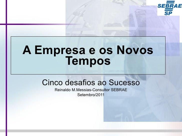 A Empresa e os Novos Tempos Cinco desafios ao Sucesso Reinaldo M.Messias-Consultor SEBRAE Setembro/2011