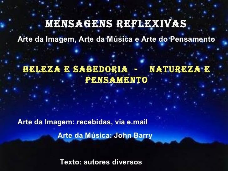 MENSAGENS REFLEXIVASArte da Imagem, Arte da Música e Arte do Pensamento BELEZA E SABEDORIA - NATUREZA E            PENSAME...
