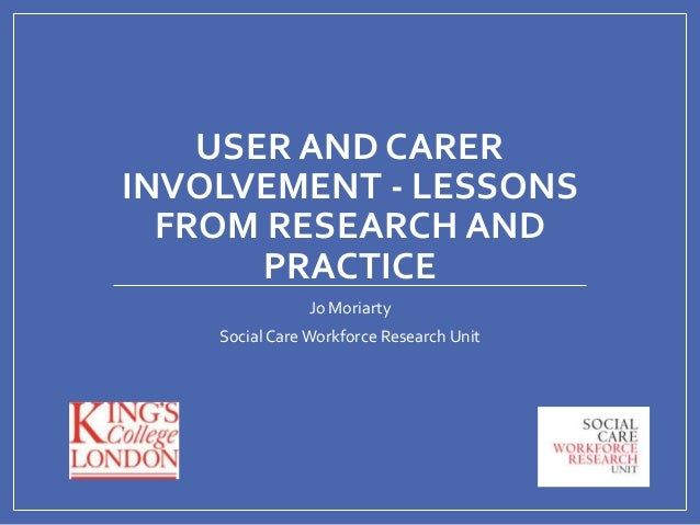 USER AND CARER INVOLVEMENT - LESSONS FROM RESEARCH AND PRACTICE Jo Moriarty Social Care Workforce Research Unit