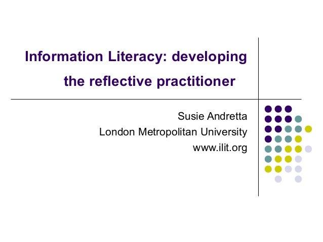 Information Literacy: developing the reflective practitioner Susie Andretta London Metropolitan University www.ilit.org