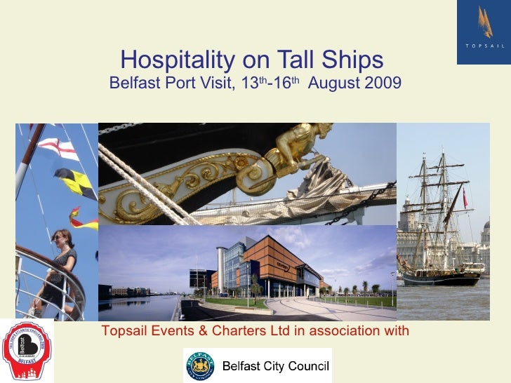 Hospitality on Tall Ships  Belfast Port Visit, 13 th -16 th   August 2009 Topsail Events & Charters Ltd in association with