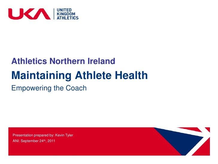 Athletics Northern IrelandMaintaining Athlete HealthEmpowering the CoachPresentation prepared by: Kevin TylerANI: Septembe...