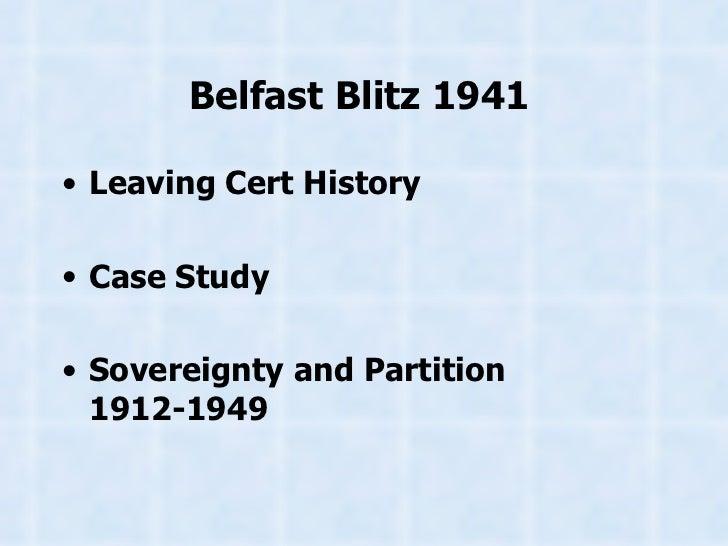 Belfast Blitz 1941   <ul><li>Leaving Cert History </li></ul><ul><li>Case Study </li></ul><ul><li>Sovereignty and Partition...