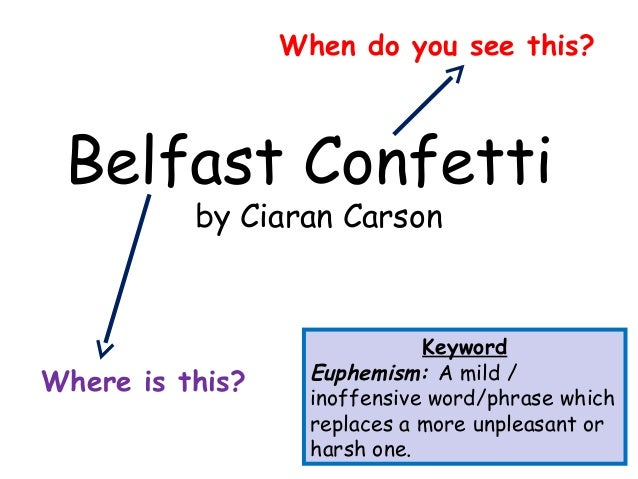 belfast confetti ciaran carson essay Transcript of gcse poetry - belfast confetti annotations  which we concluded from the title of the poem belfast confetti whilst taking a glimpse at the poem we apprehended that it had been written in first person  the poet - ciaran carson from northern ireland born in belfast bilingual (irish and english) writes in irish witnessed.
