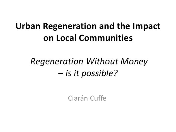 Urban Regeneration and the Impact      on Local Communities   Regeneration Without Money         – is it possible?        ...
