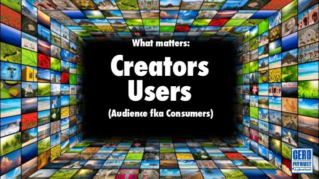 What matters:Creators Users(Audience fka Consumers)