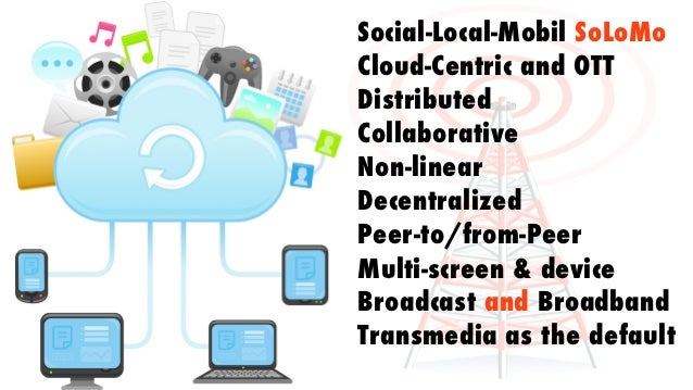 Social-Local-Mobil SoLoMoCloud-Centric and OTTDistributedCollaborativeNon-linearDecentralizedPeer-to/from-PeerMulti-screen...