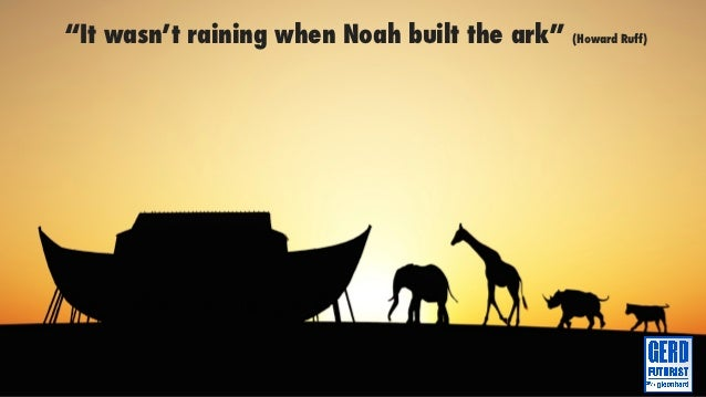 """It wasn't raining when Noah built the ark""   (Howard Ruff)"