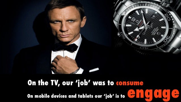 On the TV, our 'job' was to consumeOn mobile devices and tablets our 'job' is to   engage
