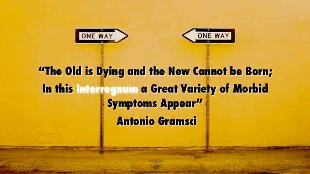 """The Old is Dying and the New Cannot be Born;In this Interregnum a Great Variety of Morbid              Symptoms Appear""  ..."