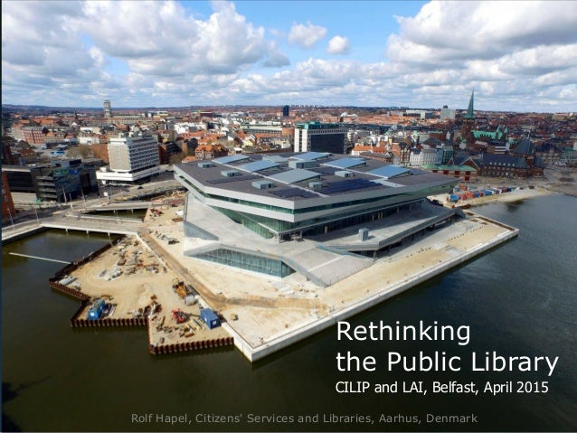Rolf Hapel, Citizens' Services and Libraries, Aarhus, Denmark CILIP and LAI, Belfast, April 2015 Rethinking the Public Lib...