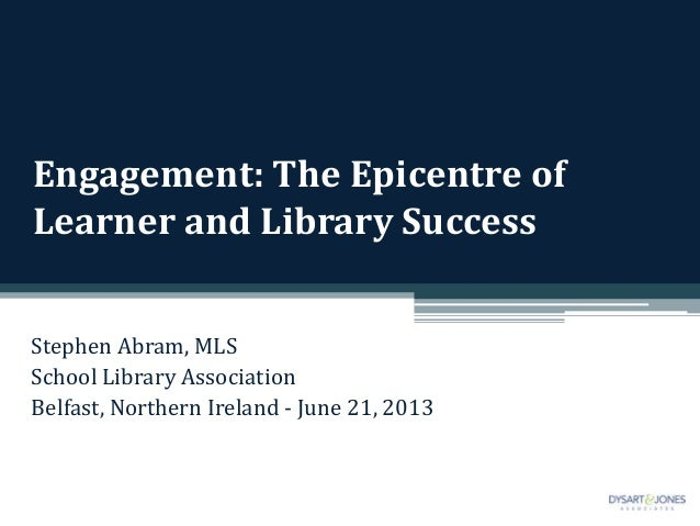 Engagement: The Epicentre ofLearner and Library SuccessStephen Abram, MLSSchool Library AssociationBelfast, Northern Irela...