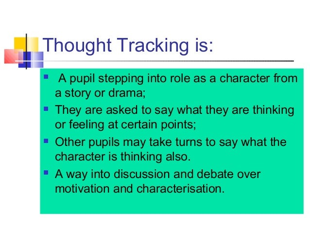 Thought Tracking is:  A pupil stepping into role as a character from a story or drama;  They are asked to say what they ...