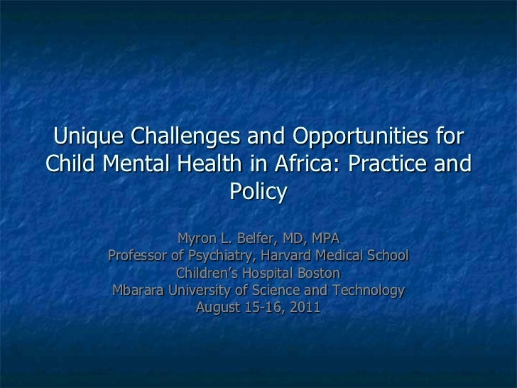 Unique Challenges and Opportunities for Child Mental Health in Africa: Practice and Policy<br />Myron L. Belfer, MD, MPA<b...