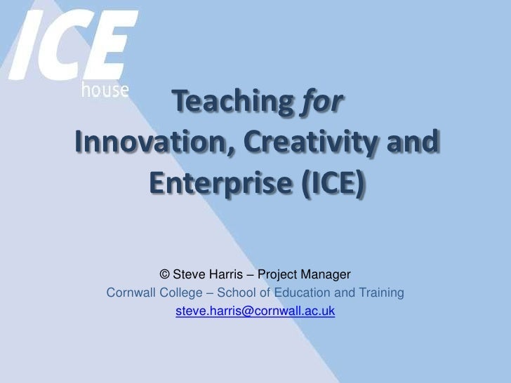 Teaching for Innovation, Creativity and Enterprise (ICE) <br /><br />© Steve Harris – Project Manager<br />Cornwall Colle...