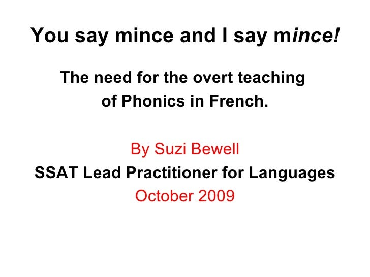 You say mince and I say m ince! <ul><li>The need for the overt teaching  </li></ul><ul><li>of Phonics in French. </li></ul...