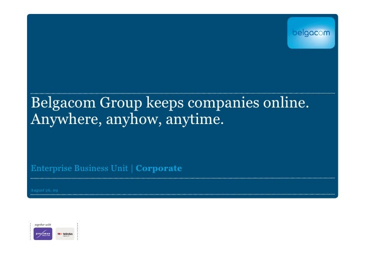 Belgacom Group keeps companies online. Anywhere, anyhow, anytime.   Enterprise Business Unit | Corporate  August 26, 09