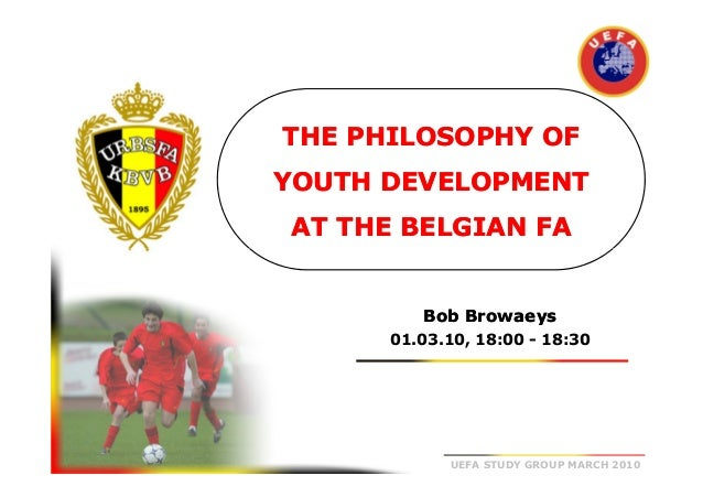 THE PHILOSOPHY OF YOUTH DEVELOPMENT AT THE BELGIAN FA  Bob Browaeys 01.03.10, 18:00 - 18:30  UEFA STUDY GROUP MARCH 2010