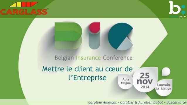 Mettre le client au coeur de  l'Entreprise  Caroline Ameloot – Carglass & Aurelien Dubot – Bazaarvoice