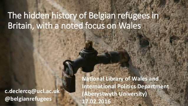 The hidden history of Belgian refugees in Britain, with a noted focus on Wales c.declercq@ucl.ac.uk @belgianrefugees Natio...