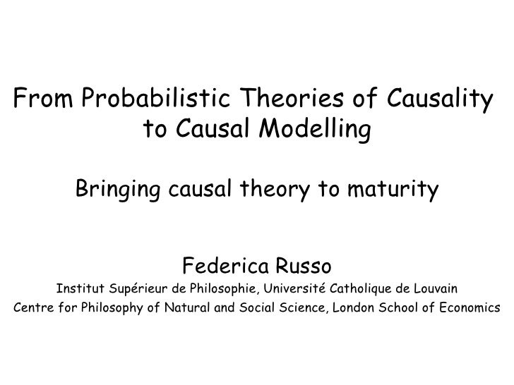 From Probabilistic Theories of Causality  to Causal Modelling Bringing causal theory to maturity Federica Russo Institut S...