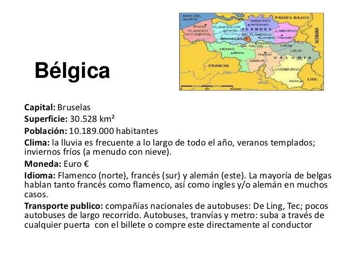 BélgicaCapital: BruselasSuperficie: 30.528 km²Población: 10.189.000 habitantesClima: la lluvia es frecuente a lo largo de ...