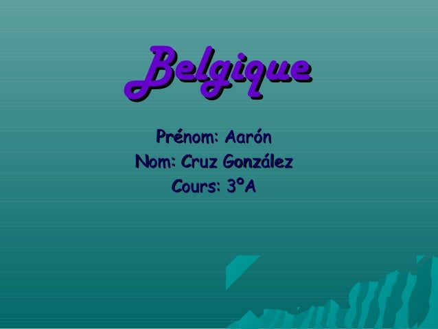 BelgiqueBelgiquePrénom: AarónPrénom: AarónNom: Cruz GonzálezNom: Cruz GonzálezCours: 3ºACours: 3ºA