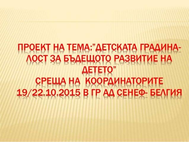 """ПРОЕКТ НА ТЕМА:""""ДЕТСКАТА ГРАДИНА- ЛОСТ ЗА БЪДЕЩОТО РАЗВИТИЕ НА ДЕТЕТО"""" СРЕЩА НА КООРДИНАТОРИТЕ 19/22.10.2015 В ГР АД СЕНЕФ..."""