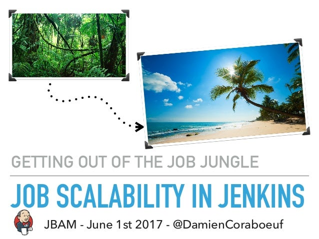 JOB SCALABILITY IN JENKINS GETTING OUT OF THE JOB JUNGLE JBAM - June 1st 2017 - @DamienCoraboeuf