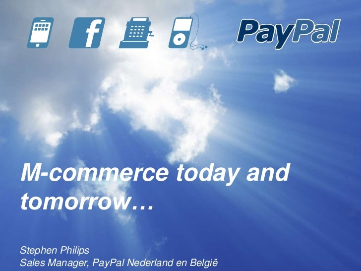 M-commerce today andtomorrow…Stephen PhilipsSales Manager, PayPal Nederland en België