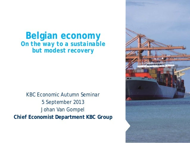 Belgian economy On the way to a sustainable but modest recovery KBC Economic Autumn Seminar 5 September 2013 Johan Van Gom...