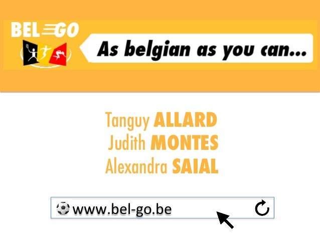 Tanguy ALLARD Judith MONTES Alexandra SAIAL           www.bel-‐go.be