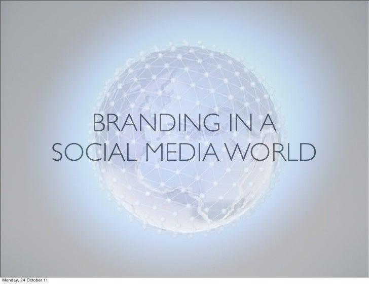 BRANDING IN A                        SOCIAL MEDIA WORLDMonday, 24 October 11